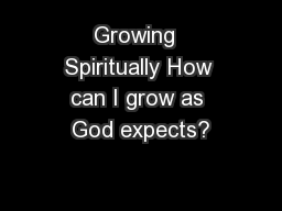 Growing  Spiritually How can I grow as God expects?
