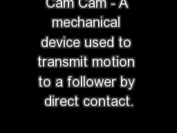 Cam Cam - A mechanical device used to transmit motion to a follower by direct contact.