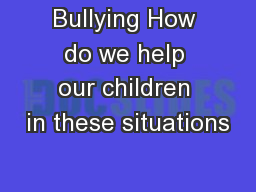 Bullying How do we help our children in these situations