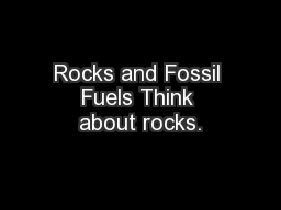 Rocks and Fossil Fuels Think about rocks.
