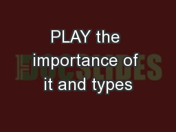 PLAY the importance of it and types