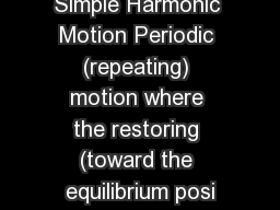 Simple Harmonic Motion Periodic (repeating) motion where the restoring (toward the equilibrium posi