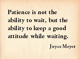Patience is not the ability to wait, but the ability to keep a good attitude while waiting.