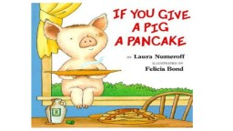 Adapted from the original text, If You Give a Pig a Pancake, by Laura Numeroff
