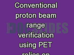 Background / Aim Conventional proton beam range verification using PET relies on tissue activation.