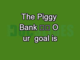 The Piggy Bank 		 O ur  goal is