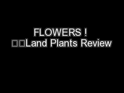 FLOWERS ! 		Land Plants Review