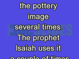The  scriptures use the pottery image several times. The prophet Isaiah uses it a couple of times PowerPoint PPT Presentation
