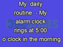 My  daily routine  - My alarm clock rings at 5:00 o´clock in the morning