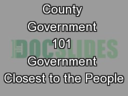 County Government 101 Government Closest to the People