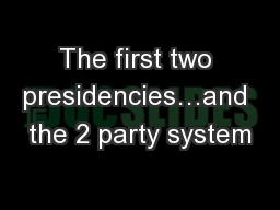 The first two presidencies…and the 2 party system