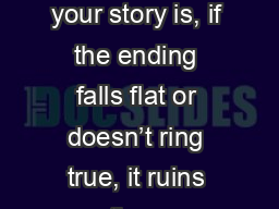 No matter how  great your story is, if the ending falls flat or doesn't ring true, it ruins the e