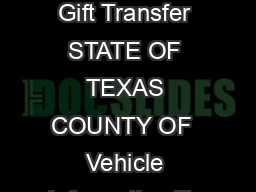 Year Model Make Vehicle Identi cation Number VIN Af davit of Motor Vehicle Gift Transfer STATE OF TEXAS COUNTY OF  Vehicle Information To qualify for the gift tax a motor vehicle must be received from