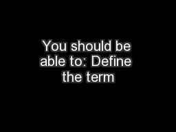 You should be able to: Define the term