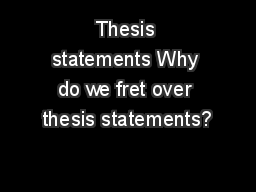 Thesis statements Why do we fret over thesis statements?