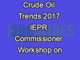 Crude Oil Trends 2017 IEPR Commissioner Workshop on