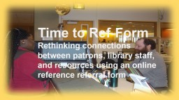 Time to Ref-Form Rethinking connections between patrons, library staff, and resources using an onli PowerPoint PPT Presentation