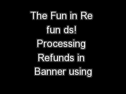 The Fun in Re fun ds! Processing Refunds in Banner using