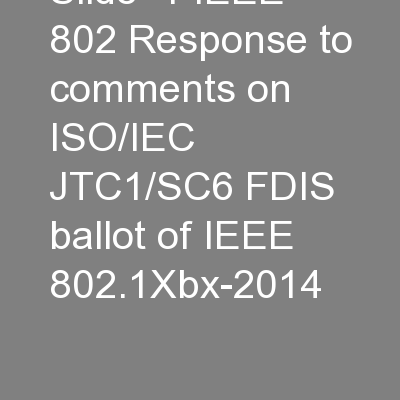Slide  1 IEEE 802 Response to comments on ISO/IEC JTC1/SC6 FDIS ballot of IEEE 802.1Xbx-2014