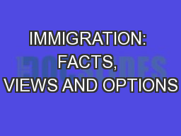 IMMIGRATION: FACTS, VIEWS AND OPTIONS