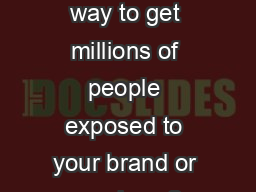Looking for a way to get millions of people exposed to your brand or services ?