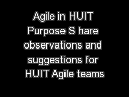 Agile in HUIT Purpose S hare observations and suggestions for HUIT Agile teams