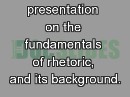 Rhetoric: A presentation on the fundamentals of rhetoric, and its background.