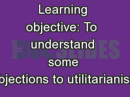 Learning objective: To  understand some objections to utilitarianism
