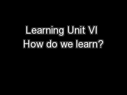 Learning Unit VI How do we learn?