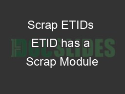 Scrap ETIDs ETID has a Scrap Module