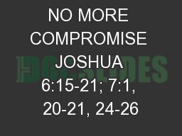 NO MORE COMPROMISE JOSHUA 6:15-21; 7:1, 20-21, 24-26