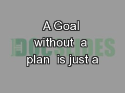 A Goal without  a plan  is just a