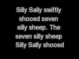 Silly Sally swiftly shooed seven silly sheep. The seven silly sheep Silly Sally shooed