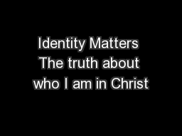 Identity Matters The truth about who I am in Christ