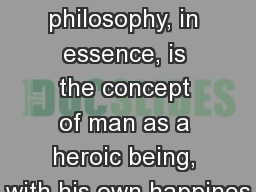 Ayn  Rand My philosophy, in essence, is the concept of man as a heroic being, with his own happines