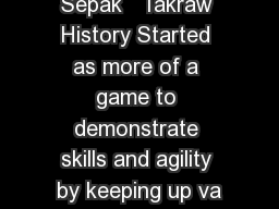 Sepak   Takraw History Started as more of a game to demonstrate skills and agility by keeping up va