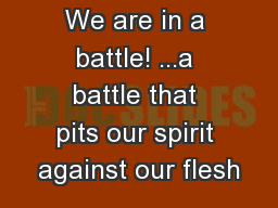 We are in a battle! ...a battle that pits our spirit against our flesh