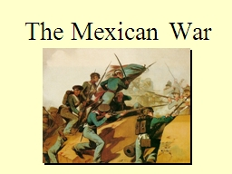 The Mexican War Mexican War, 1846-1848