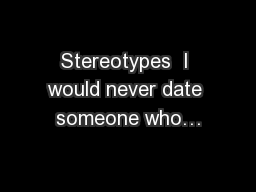 Stereotypes  I would never date someone who…