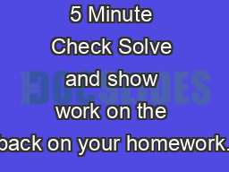 5 Minute Check Solve and show work on the back on your homework.