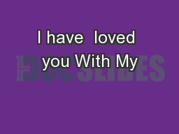 I have  loved you With My