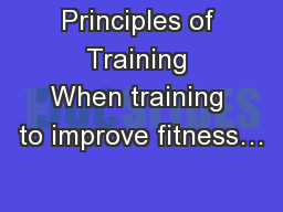 Principles of Training When training to improve fitness… PowerPoint PPT Presentation