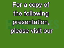 For a copy of the following presentation, please visit our
