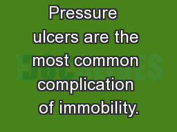 True/False Pressure  ulcers are the most common complication of immobility.