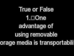 True or False 1.One advantage of using removable storage media is transportability.