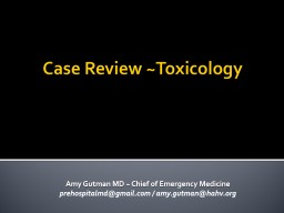 Case Review ~Toxicology Amy Gutman MD ~ Chief of Emergency Medicine