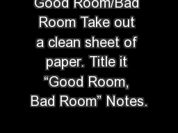 "Good Room/Bad Room Take out a clean sheet of paper. Title it ""Good Room, Bad Room"" Notes."