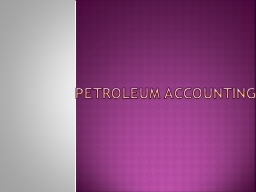 Petroleum Accounting ACCOUNTING PRINCIPLES FOR OIL AND GAS PRODUCING