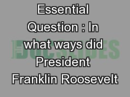 Essential Question : In what ways did President Franklin Roosevelt