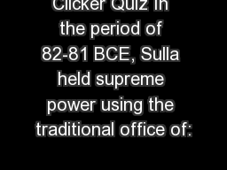 Clicker Quiz In the period of 82-81 BCE, Sulla held supreme power using the traditional office of: